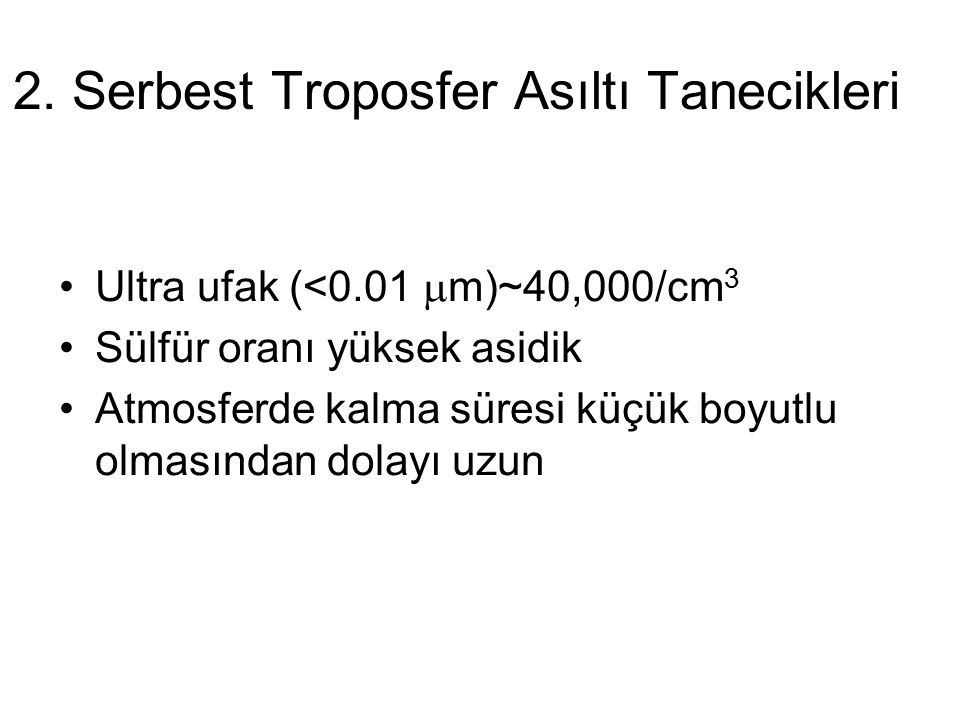 2. Serbest Troposfer Asıltı Tanecikleri Ultra ufak (<0.01  m)~40,000/cm 3 Sülfür oranı yüksek asidik Atmosferde kalma süresi küçük boyutlu olmasından
