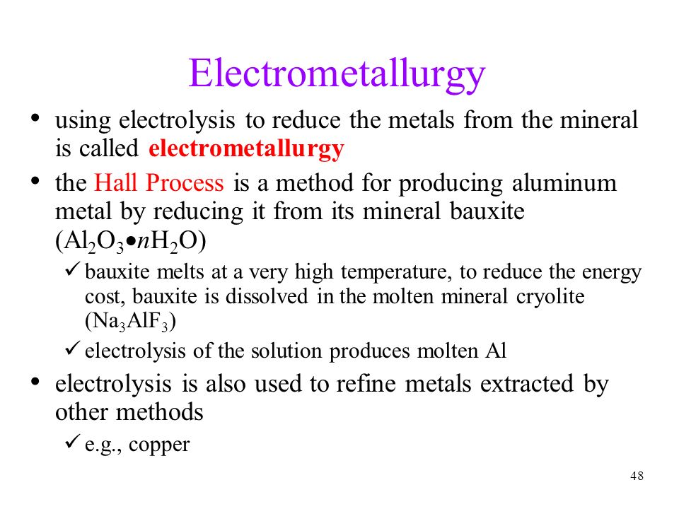 48 Electrometallurgy using electrolysis to reduce the metals from the mineral is called electrometallurgy the Hall Process is a method for producing a