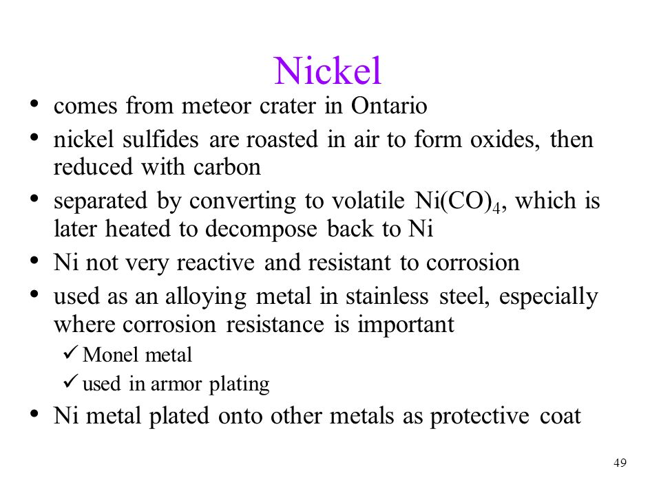 49 Nickel comes from meteor crater in Ontario nickel sulfides are roasted in air to form oxides, then reduced with carbon separated by converting to v