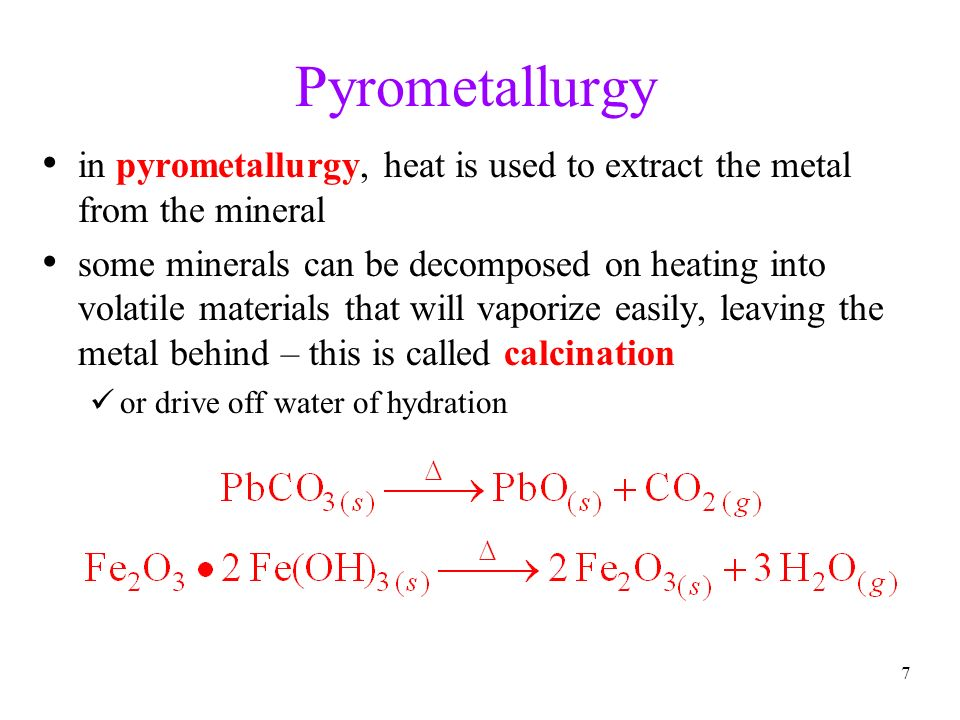 7 Pyrometallurgy in pyrometallurgy, heat is used to extract the metal from the mineral some minerals can be decomposed on heating into volatile materi