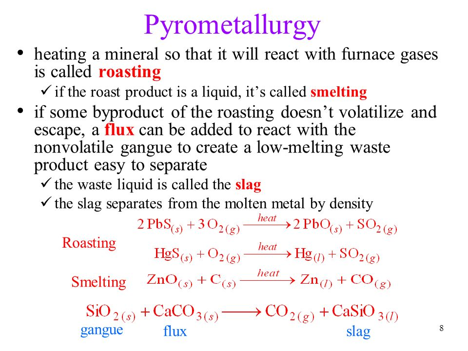 8 Pyrometallurgy heating a mineral so that it will react with furnace gases is called roasting if the roast product is a liquid, it's called smelting if some byproduct of the roasting doesn't volatilize and escape, a flux can be added to react with the nonvolatile gangue to create a low-melting waste product easy to separate the waste liquid is called the slag the slag separates from the molten metal by density Roasting Smelting gangue fluxslag