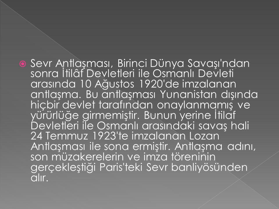  Sevr Antlaşması, Birinci Dünya Savaşı ndan sonra İtilâf Devletleri ile Osmanlı Devleti arasında 10 Ağustos 1920 de imzalanan antlaşma.