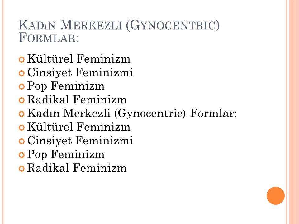 K ADıN M ERKEZLI (G YNOCENTRIC ) F ORMLAR : Kültürel Feminizm Cinsiyet Feminizmi Pop Feminizm Radikal Feminizm Kadın Merkezli (Gynocentric) Formlar: K