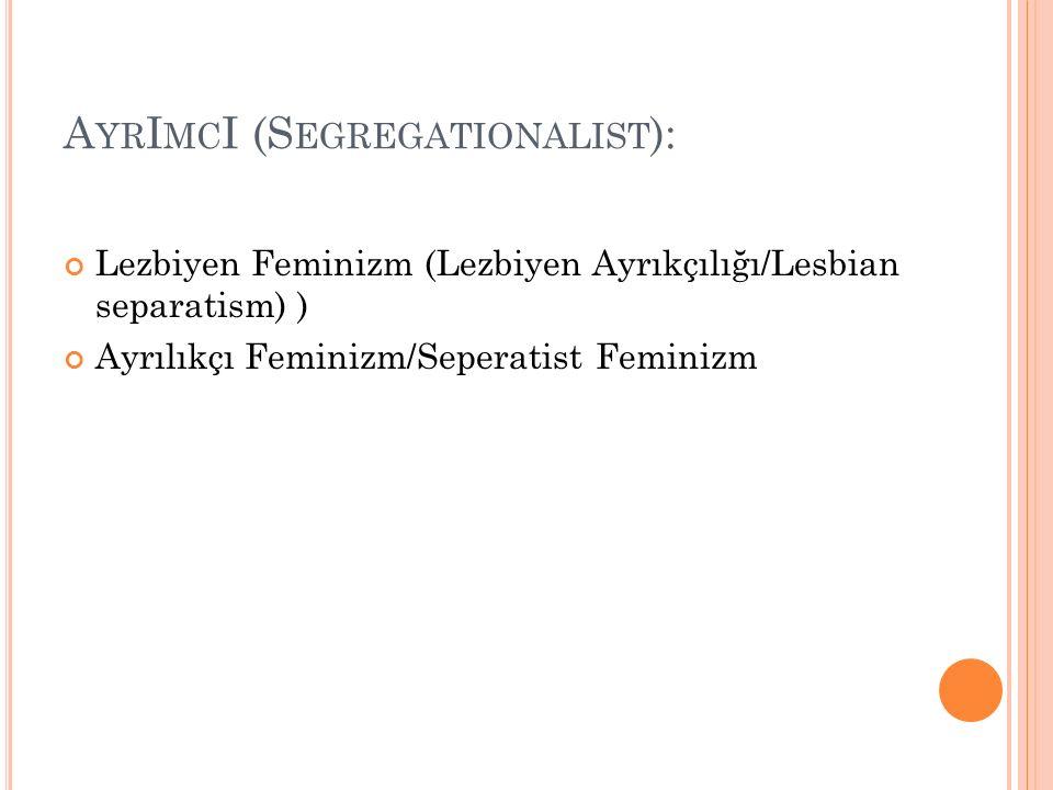 A YR I MC I (S EGREGATIONALIST ): Lezbiyen Feminizm (Lezbiyen Ayrıkçılığı/Lesbian separatism) ) Ayrılıkçı Feminizm/Seperatist Feminizm