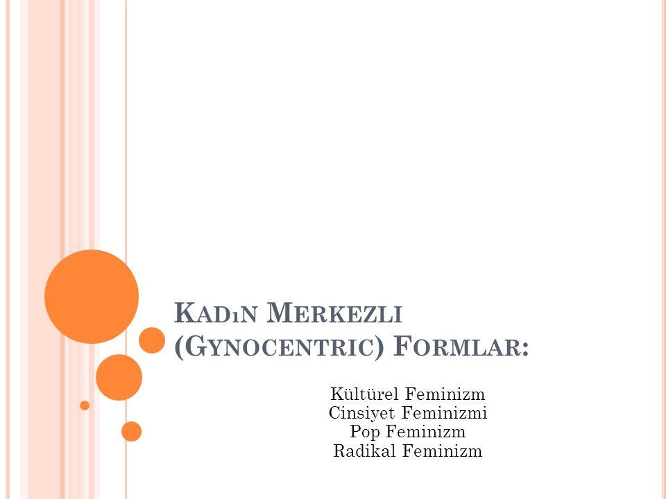 K ADıN M ERKEZLI (G YNOCENTRIC ) F ORMLAR : Kültürel Feminizm Cinsiyet Feminizmi Pop Feminizm Radikal Feminizm