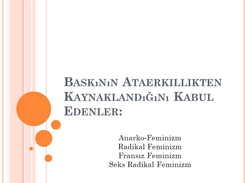 B ASKıNıN A TAERKILLIKTEN K AYNAKLANDıĞıNı K ABUL E DENLER : Anarko-Feminizm Radikal Feminizm Fransız Feminizm Seks Radikal Feminizm