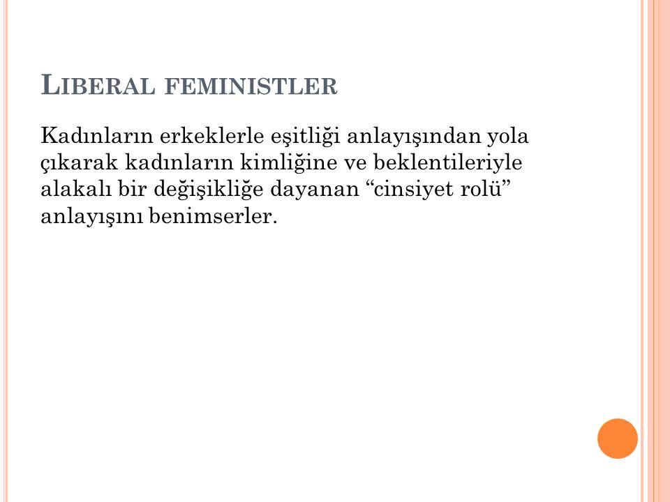 L IBERAL FEMINISTLER Kadınların erkeklerle eşitliği anlayışından yola çıkarak kadınların kimliğine ve beklentileriyle alakalı bir değişikliğe dayanan