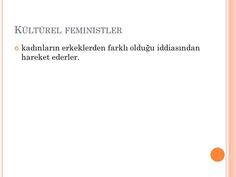 K ÜLTÜREL FEMINISTLER kadınların erkeklerden farklı olduğu iddiasından hareket ederler.