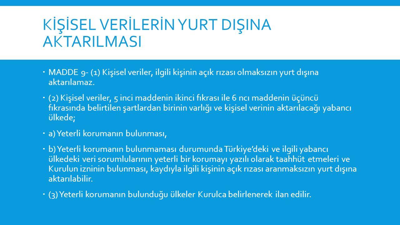 KİŞİSEL VERİLERİN YURT DIŞINA AKTARILMASI  (4) Kurul yabancı ülkede yeterli koruma bulunup bulunmadığına ve ikinci fıkranın (b) bendi uyarınca izin verilip verilmeyeceğine;  a) Türkiye'nin taraf olduğu uluslararası sözleşmeleri,  b) Kişisel veri talep eden ülke ile Türkiye arasında veri aktarımına ilişkin karşılıklılık durumunu,  c) Her somut kişisel veri aktarımına ilişkin olarak, kişisel verinin niteliği ile işlenme amaç ve süresini,  ç) Kişisel verinin aktarılacağı ülkenin konuyla ilgili mevzuatı ve uygulamasını,  d) Kişisel verinin aktarılacağı ülkede bulunan veri sorumlusu tarafından taahhüt edilen önlemleri, değerlendirmek ve ihtiyaç duyması hâlinde, ilgili kurum ve kuruluşların görüşünü de almak suretiyle karar verir.