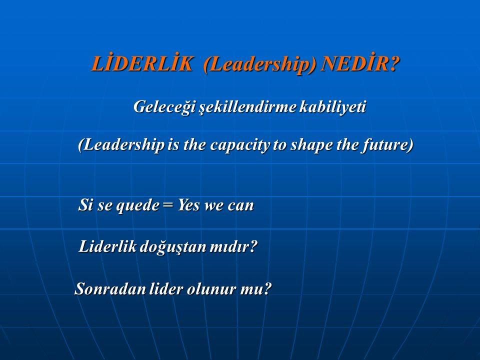 LİDERLİK (Leadership) NEDİR? (Leadership is the capacity to shape the future) Si se quede = Yes we can Liderlik doğuştan mıdır? Sonradan lider olunur