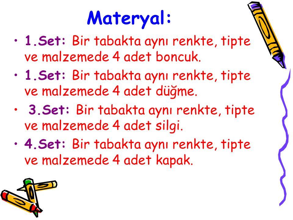 Materyal: 1.Set: Bir tabakta aynı renkte, tipte ve malzemede 4 adet boncuk. 1.Set: Bir tabakta aynı renkte, tipte ve malzemede 4 adet düğme. 3.Set: Bi