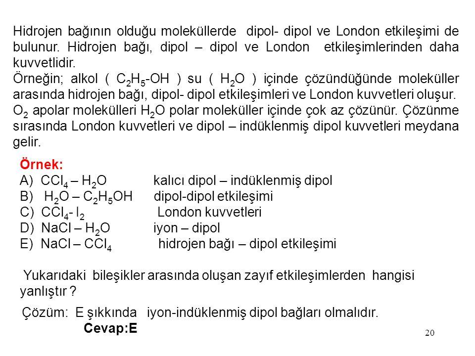 20 Hidrojen bağının olduğu moleküllerde dipol- dipol ve London etkileşimi de bulunur. Hidrojen bağı, dipol – dipol ve London etkileşimlerinden daha ku