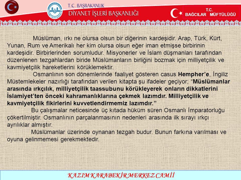 T.C. BAĞCILAR MÜFTÜLÜĞÜ KAZIM KARABEKİR MERKEZ CAMİİ Müslüman, ırkı ne olursa olsun bir diğerinin kardeşidir. Arap, Türk, Kürt, Yunan, Rum ve Amerikal