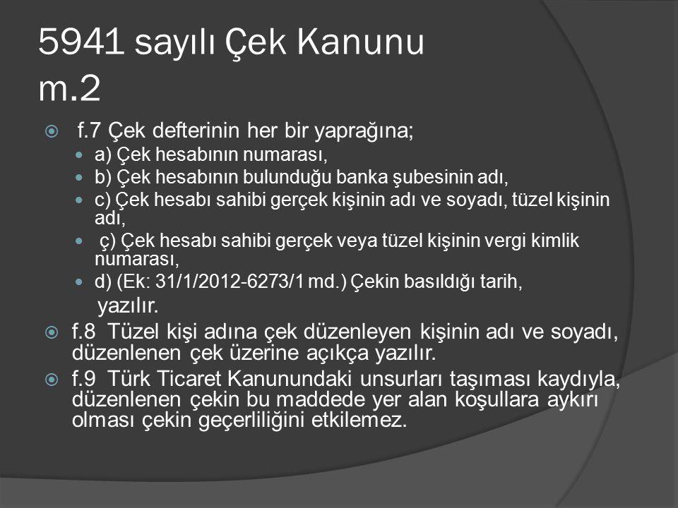 5941 sayılı Çek Kanunu m.2  f.7 Çek defterinin her bir yaprağına; a) Çek hesabının numarası, b) Çek hesabının bulunduğu banka şubesinin adı, c) Çek hesabı sahibi gerçek kişinin adı ve soyadı, tüzel kişinin adı, ç) Çek hesabı sahibi gerçek veya tüzel kişinin vergi kimlik numarası, d) (Ek: 31/1/2012-6273/1 md.) Çekin basıldığı tarih, yazılır.