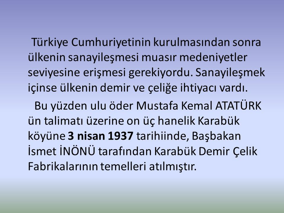 Türkiye sanayisini en büyük atılımlarından biri olan Karabük demir çelik fabrikaları temeli atıldıktan 2 yıl gibi kısa bir süre sonra üretime başlamıştır.
