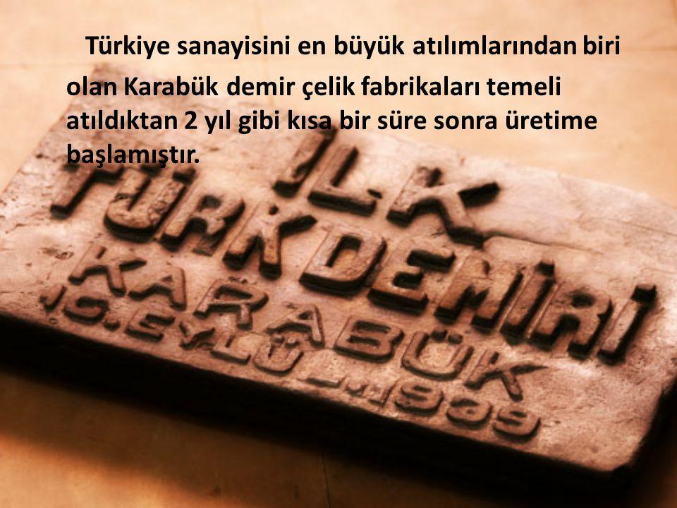 Türkiye sanayisini en büyük atılımlarından biri olan Karabük demir çelik fabrikaları temeli atıldıktan 2 yıl gibi kısa bir süre sonra üretime başlamış