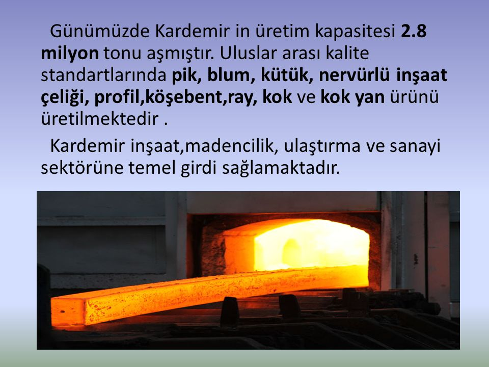Günümüzde Kardemir in üretim kapasitesi 2.8 milyon tonu aşmıştır. Uluslar arası kalite standartlarında pik, blum, kütük, nervürlü inşaat çeliği, profi