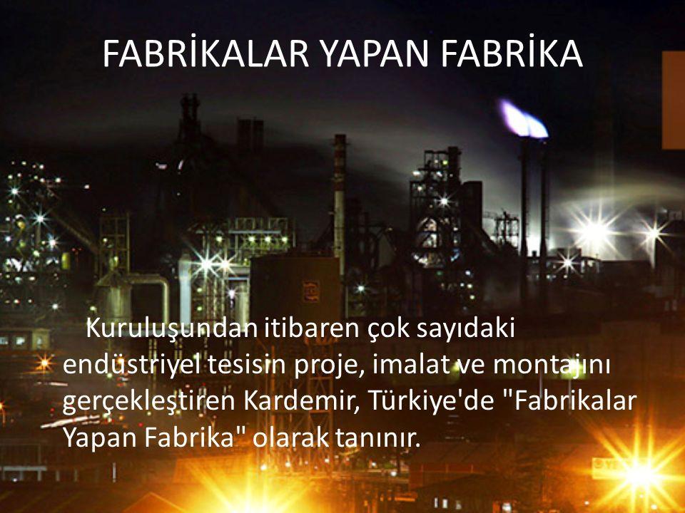 FABRİKALAR YAPAN FABRİKA Kuruluşundan itibaren çok sayıdaki endüstriyel tesisin proje, imalat ve montajını gerçekleştiren Kardemir, Türkiye'de