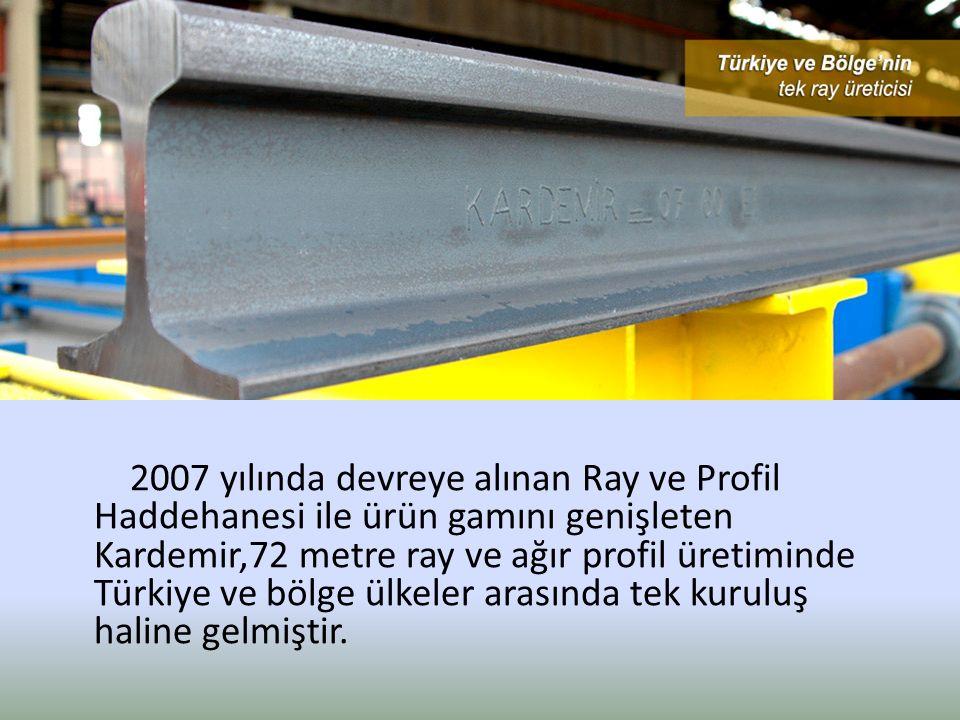 2007 yılında devreye alınan Ray ve Profil Haddehanesi ile ürün gamını genişleten Kardemir,72 metre ray ve ağır profil üretiminde Türkiye ve bölge ülke