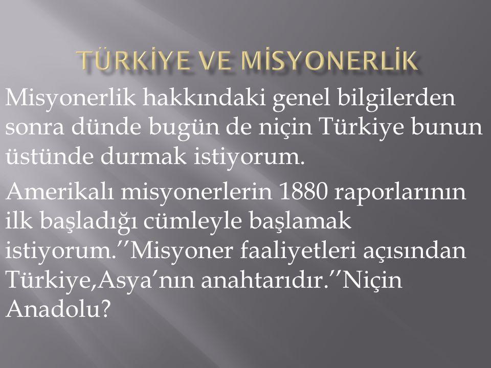 Misyonerlik hakkındaki genel bilgilerden sonra dünde bugün de niçin Türkiye bunun üstünde durmak istiyorum. Amerikalı misyonerlerin 1880 raporlarının