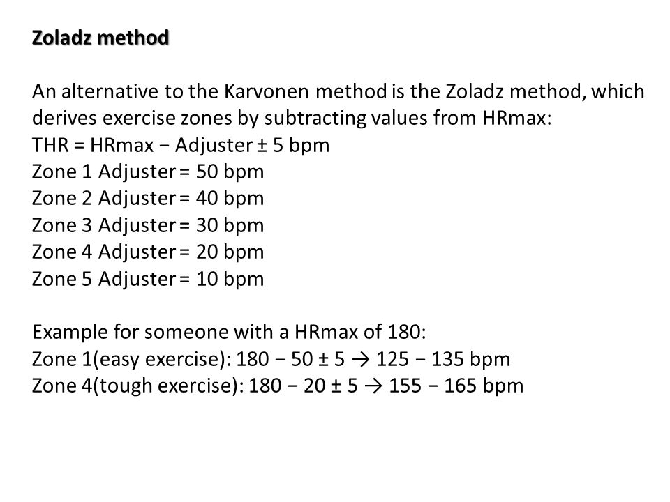 Zoladz method An alternative to the Karvonen method is the Zoladz method, which derives exercise zones by subtracting values from HRmax: THR = HRmax − Adjuster ± 5 bpm Zone 1 Adjuster = 50 bpm Zone 2 Adjuster = 40 bpm Zone 3 Adjuster = 30 bpm Zone 4 Adjuster = 20 bpm Zone 5 Adjuster = 10 bpm Example for someone with a HRmax of 180: Zone 1(easy exercise): 180 − 50 ± 5 → 125 − 135 bpm Zone 4(tough exercise): 180 − 20 ± 5 → 155 − 165 bpm