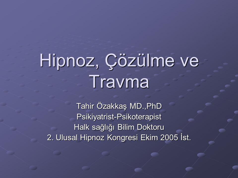 Hipnoz, Çözülme ve Travma Tahir Özakkaş MD.,PhD Psikiyatrist-Psikoterapist Halk sağlığı Bilim Doktoru 2.