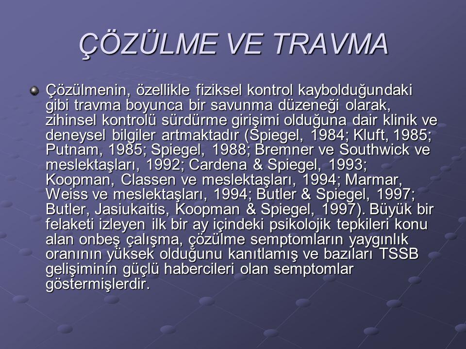 ÇÖZÜLME VE TRAVMA Çözülmenin, özellikle fiziksel kontrol kaybolduğundaki gibi travma boyunca bir savunma düzeneği olarak, zihinsel kontrolü sürdürme girişimi olduğuna dair klinik ve deneysel bilgiler artmaktadır (Spiegel, 1984; Kluft, 1985; Putnam, 1985; Spiegel, 1988; Bremner ve Southwick ve meslektaşları, 1992; Cardena & Spiegel, 1993; Koopman, Classen ve meslektaşları, 1994; Marmar, Weiss ve meslektaşları, 1994; Butler & Spiegel, 1997; Butler, Jasiukaitis, Koopman & Spiegel, 1997).