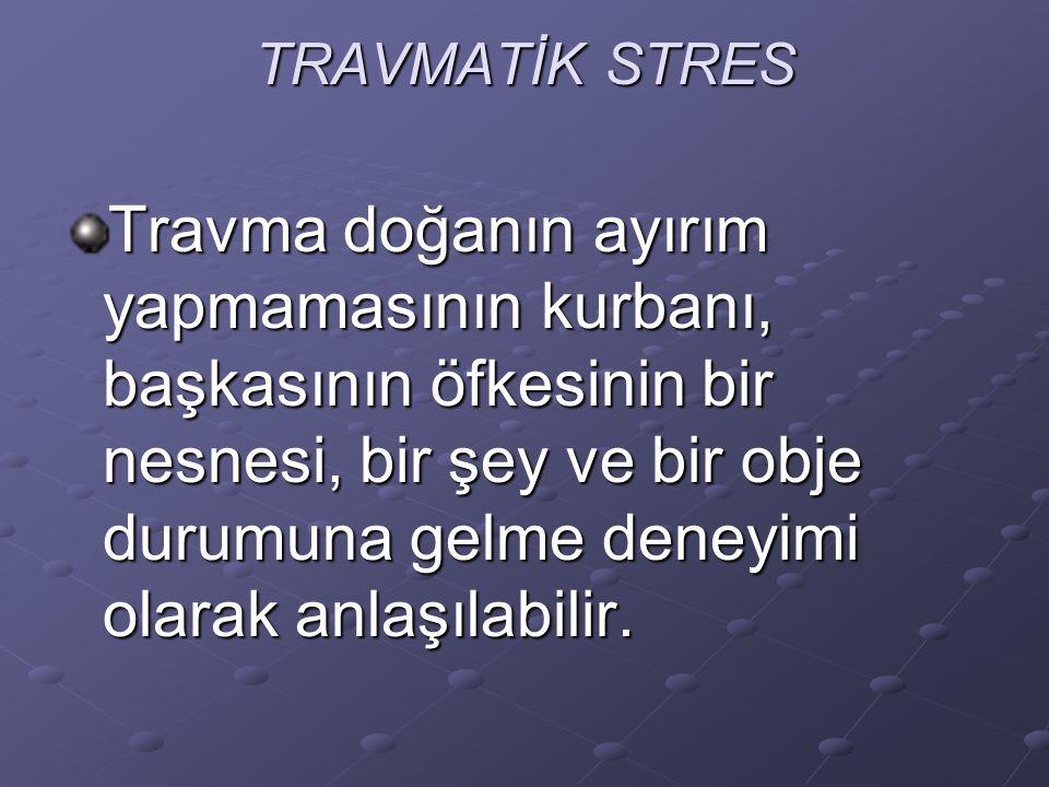 TRAVMATİK STRES Travma doğanın ayırım yapmamasının kurbanı, başkasının öfkesinin bir nesnesi, bir şey ve bir obje durumuna gelme deneyimi olarak anlaşılabilir.
