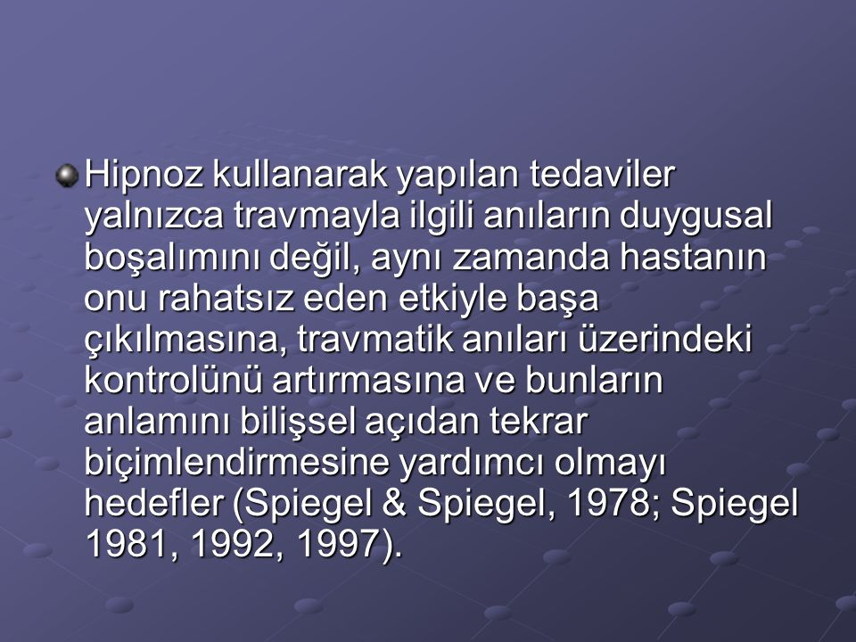 Hipnoz kullanarak yapılan tedaviler yalnızca travmayla ilgili anıların duygusal boşalımını değil, aynı zamanda hastanın onu rahatsız eden etkiyle başa çıkılmasına, travmatik anıları üzerindeki kontrolünü artırmasına ve bunların anlamını bilişsel açıdan tekrar biçimlendirmesine yardımcı olmayı hedefler (Spiegel & Spiegel, 1978; Spiegel 1981, 1992, 1997).