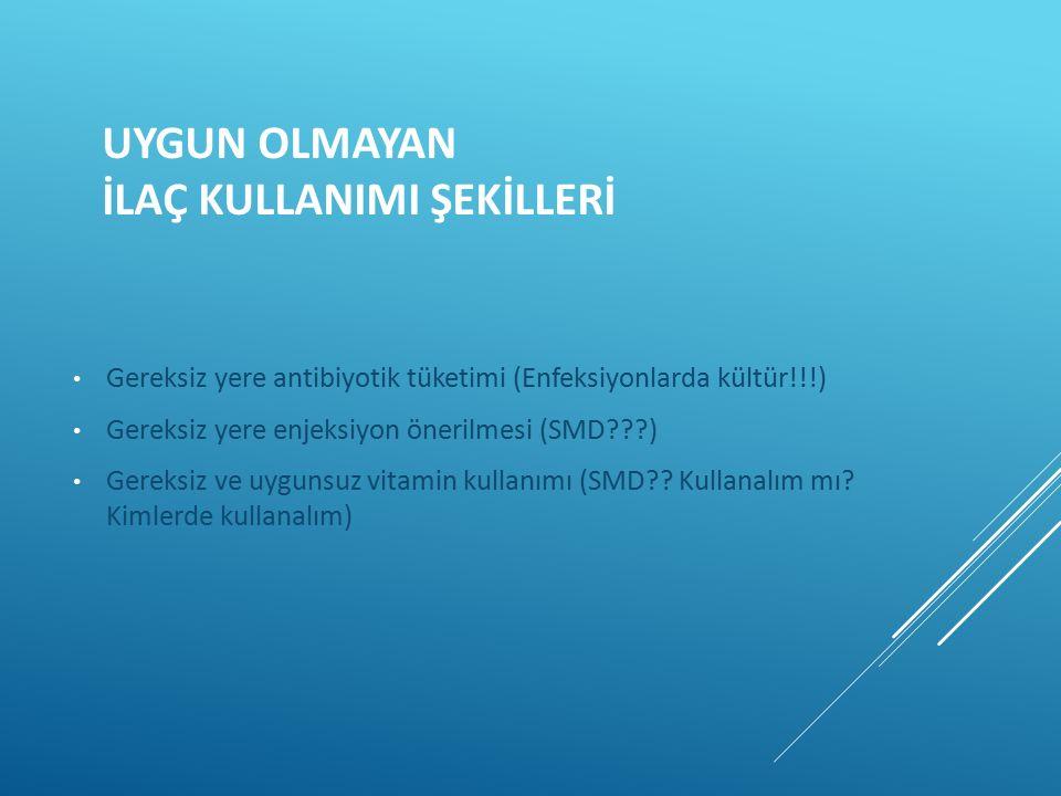 Gereksiz yere antibiyotik tüketimi (Enfeksiyonlarda kültür!!!) Gereksiz yere enjeksiyon önerilmesi (SMD???) Gereksiz ve uygunsuz vitamin kullanımı (SM