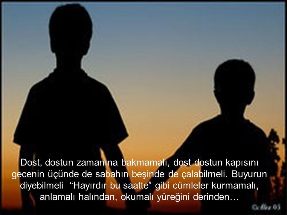 Dost, dostun zamanına bakmamalı, dost dostun kapısını gecenin üçünde de sabahın beşinde de çalabilmeli.
