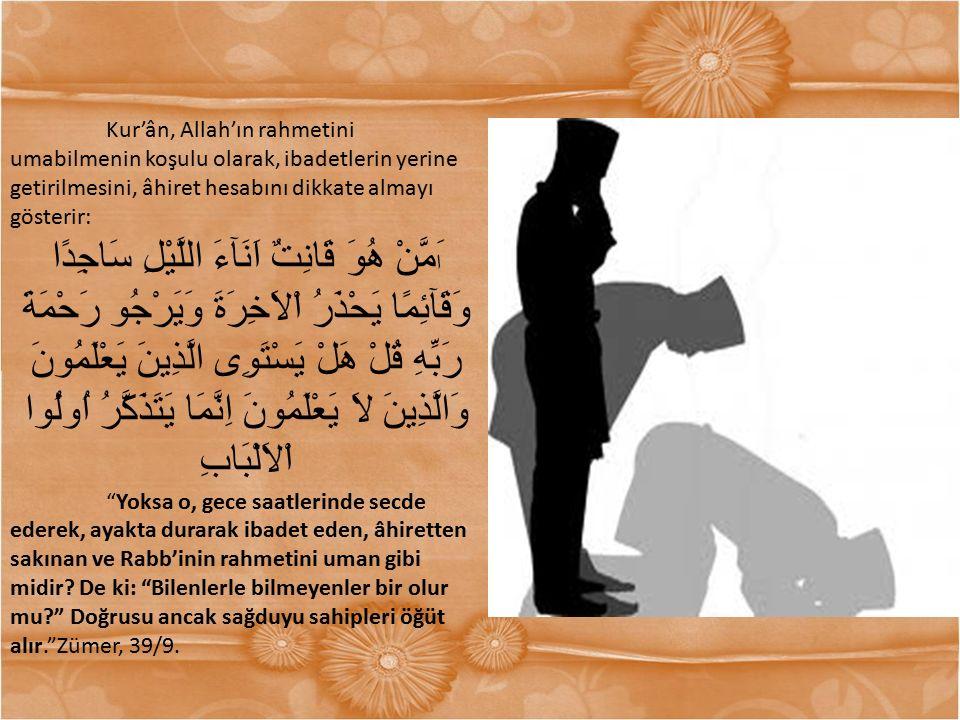 Kur'ân, Allah'ın rahmetini umabilmenin koşulu olarak, ibadetlerin yerine getirilmesini, âhiret hesabını dikkate almayı gösterir: ا َمَّنْ هُوَ قَانِتٌ