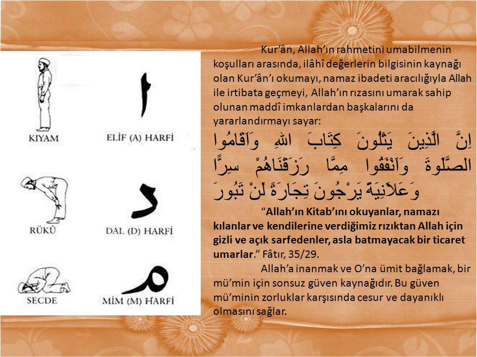 Kur'ân, Allah'ın rahmetini umabilmenin koşulları arasında, ilâhî değerlerin bilgisinin kaynağı olan Kur'ân'ı okumayı, namaz ibadeti aracılığıyla Allah