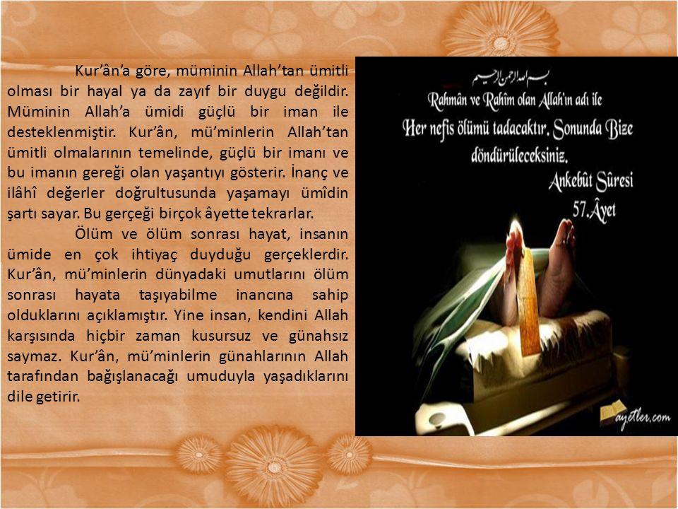 Kur'ân'a göre, müminin Allah'tan ümitli olması bir hayal ya da zayıf bir duygu değildir. Müminin Allah'a ümidi güçlü bir iman ile desteklenmiştir. Kur