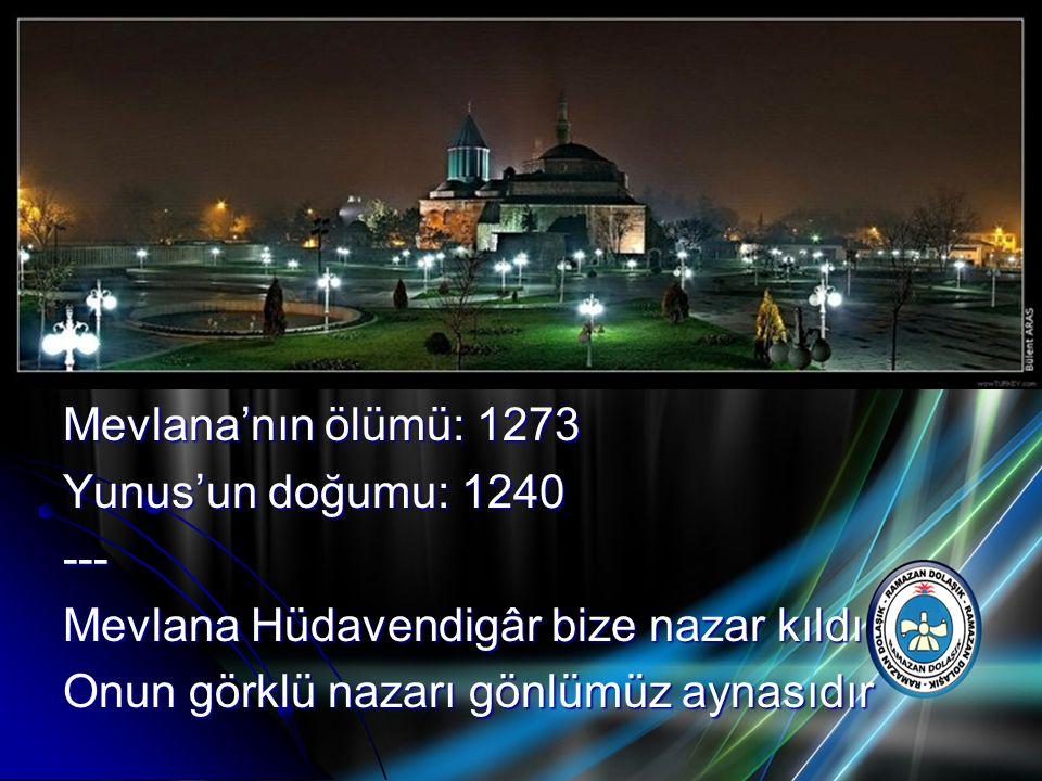 Mevlana'nın ölümü: 1273 Yunus'un doğumu: 1240 --- Mevlana Hüdavendigâr bize nazar kıldı Onun görklü nazarı gönlümüz aynasıdır