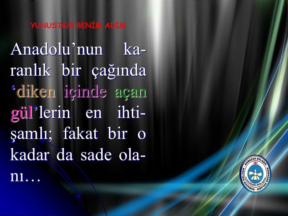 Anadolu'nun ka- ranlık bir çağında 'diken içinde açan gül'lerin en ihti- şamlı; fakat bir o kadar da sade ola- nı… YUNUS'DUR BENİM ADIM