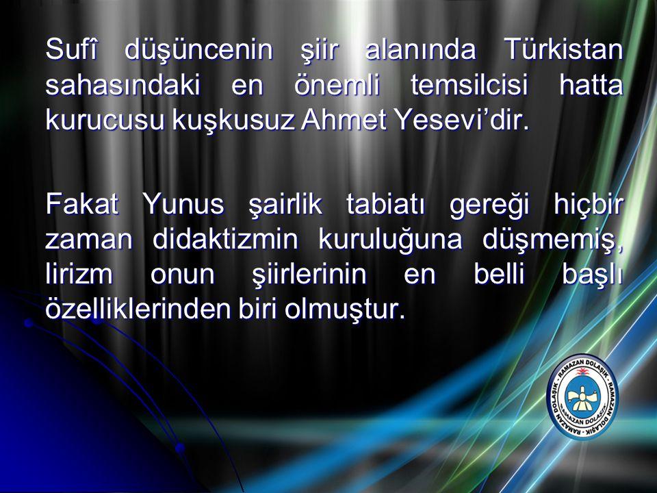 Sufî düşüncenin şiir alanında Türkistan sahasındaki en önemli temsilcisi hatta kurucusu kuşkusuz Ahmet Yesevi'dir. Fakat Yunus şairlik tabiatı gereği