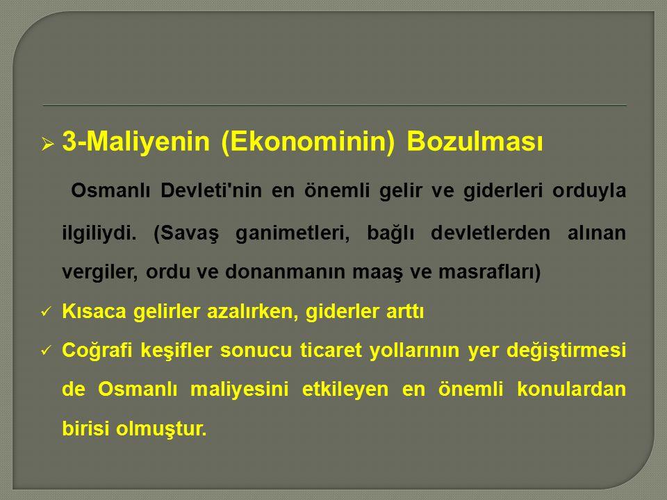  3-Maliyenin (Ekonominin) Bozulması Osmanlı Devleti nin en önemli gelir ve giderleri orduyla ilgiliydi.
