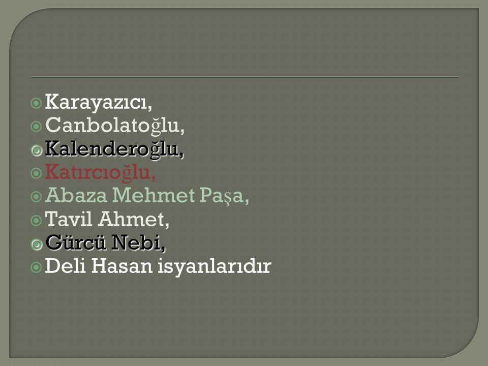 Karayazıcı,  Canbolato ğ lu,  Kalendero ğ lu,  Katırcıo ğ lu,  Abaza Mehmet Pa ş a,  Tavil Ahmet,  Gürcü Nebi,  Deli Hasan isyanlarıdır