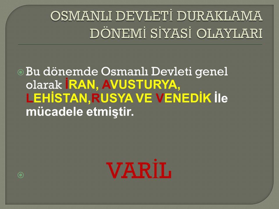  Bu dönemde Osmanlı Devleti genel olarak İRAN, AVUSTURYA, LEHİSTAN,RUSYA VE VENEDİK İle mücadele etmiştir.
