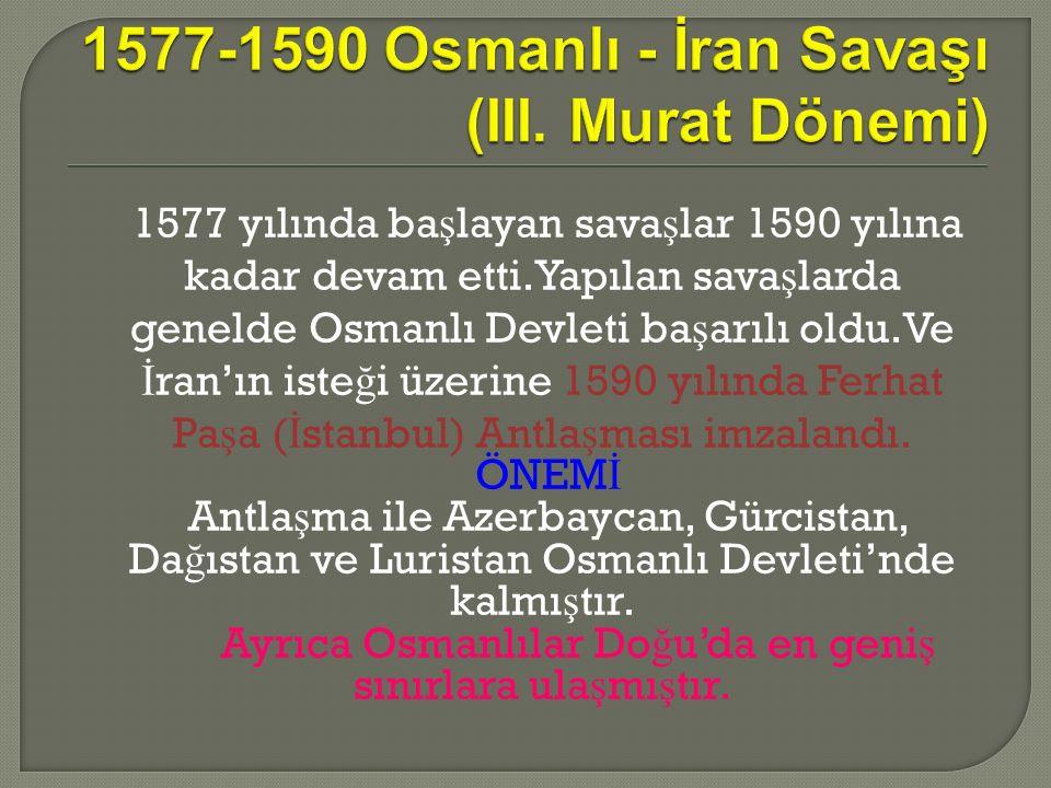 1577 yılında ba ş layan sava ş lar 1590 yılına kadar devam etti.Yapılan sava ş larda genelde Osmanlı Devleti ba ş arılı oldu.Ve İ ran'ın iste ğ i üzerine 1590 yılında Ferhat Pa ş a ( İ stanbul) Antla ş ması imzalandı.