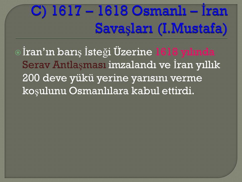  İ ran'ın barı ş İ ste ğ i Üzerine 1618 yılında Serav Antla ş ması imzalandı ve İ ran yıllık 200 deve yükü yerine yarısını verme ko ş ulunu Osmanlılara kabul ettirdi.