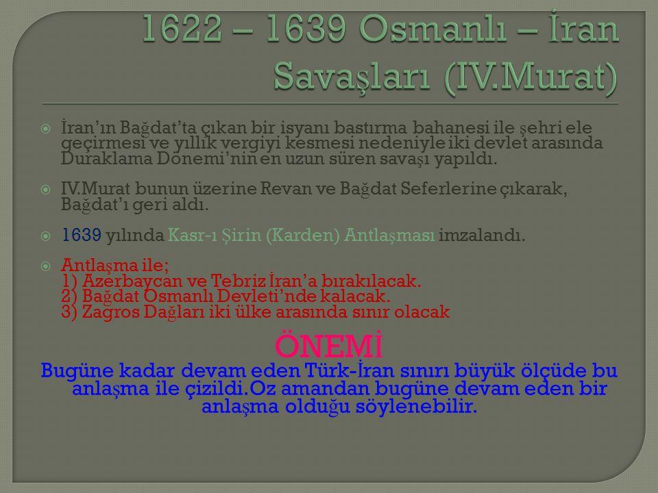  İ ran'ın Ba ğ dat'ta çıkan bir isyanı bastırma bahanesi ile ş ehri ele geçirmesi ve yıllık vergiyi kesmesi nedeniyle iki devlet arasında Duraklama Dönemi'nin en uzun süren sava ş ı yapıldı.