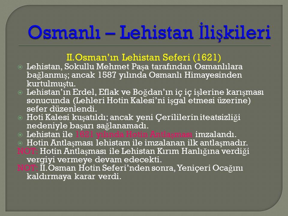 II.Osman'ın Lehistan Seferi (1621)  Lehistan, Sokullu Mehmet Pa ş a tarafından Osmanlılara ba ğ lanmı ş ; ancak 1587 yılında Osmanlı Himayesinden kurtulmu ş tu.