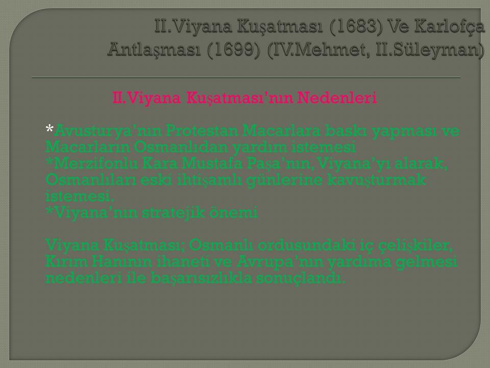 II.Viyana Ku ş atması'nın Nedenleri *Avusturya'nın Protestan Macarlara baskı yapması ve Macarların Osmanlıdan yardım istemesi *Merzifonlu Kara Mustafa Pa ş a'nın, Viyana'yı alarak, Osmanlıları eski ihti ş amlı günlerine kavu ş turmak istemesi.