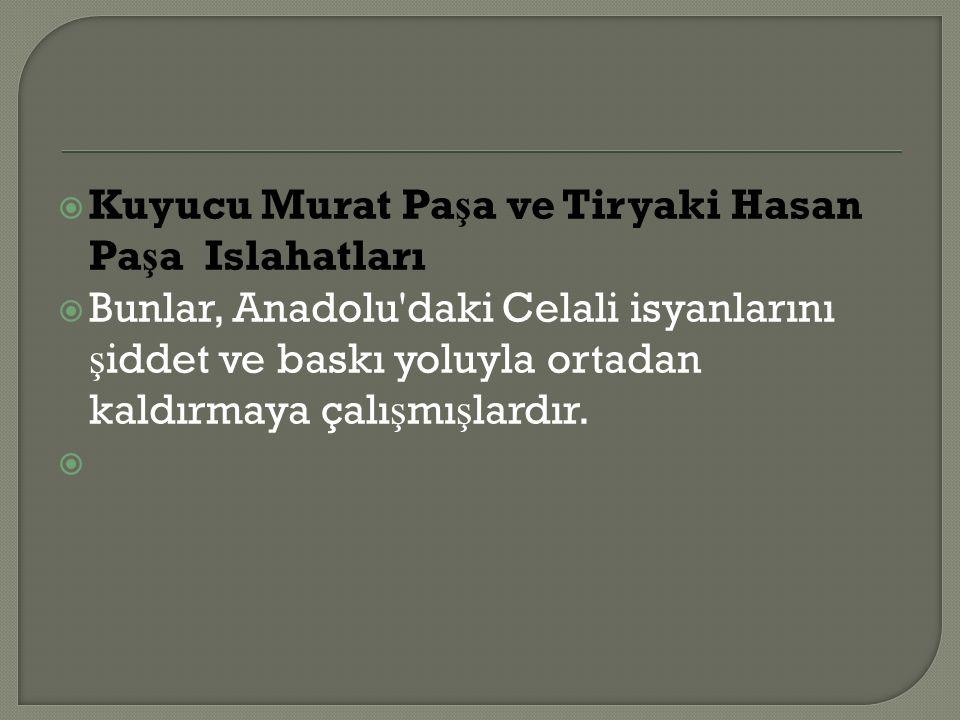  Kuyucu Murat Pa ş a ve Tiryaki Hasan Pa ş a Islahatları  Bunlar, Anadolu daki Celali isyanlarını ş iddet ve baskı yoluyla ortadan kaldırmaya çalı ş mı ş lardır.
