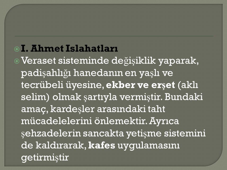  I. Ahmet Islahatları  Veraset sisteminde de ğ i ş iklik yaparak, padi ş ahlı ğ ı hanedanın en ya ş lı ve tecrübeli üyesine, ekber ve er ş et (aklı