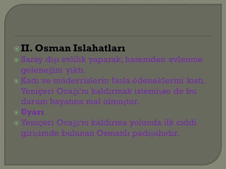  II. Osman Islahatları  Saray dı ş ı evlilik yaparak, haremden evlenme gelene ğ ini yıktı.