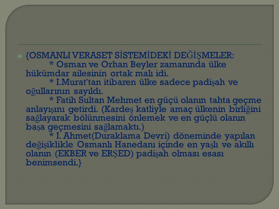  {OSMANLI VERASET S İ STEM İ DEK İ DE ĞİŞ MELER: * Osman ve Orhan Beyler zamanında ülke hükümdar ailesinin ortak malı idi.