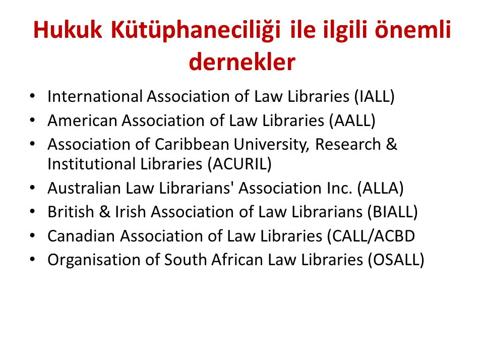Hukuk Kütüphaneciliği ile ilgili önemli dernekler International Association of Law Libraries (IALL) American Association of Law Libraries (AALL) Association of Caribbean University, Research & Institutional Libraries (ACURIL) Australian Law Librarians Association Inc.